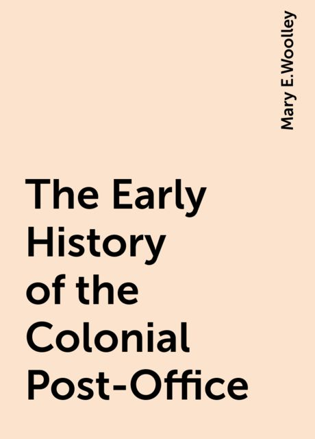 The Early History of the Colonial Post-Office, Mary E.Woolley