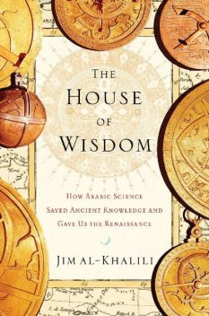 The House of Wisdom: How Arabic Science Saved Ancient Knowledge and Gave Us the Renaissance, Jim al-Khalili