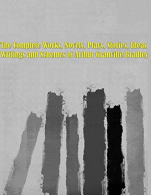 The Complete Works, Novels, Plays, Stories, Ideas, Writings and Schemes of Arthur Granville Bradley, Arthur Granville Bradley