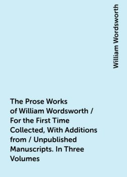 The Prose Works of William Wordsworth / For the First Time Collected, With Additions from / Unpublished Manuscripts. In Three Volumes, William Wordsworth