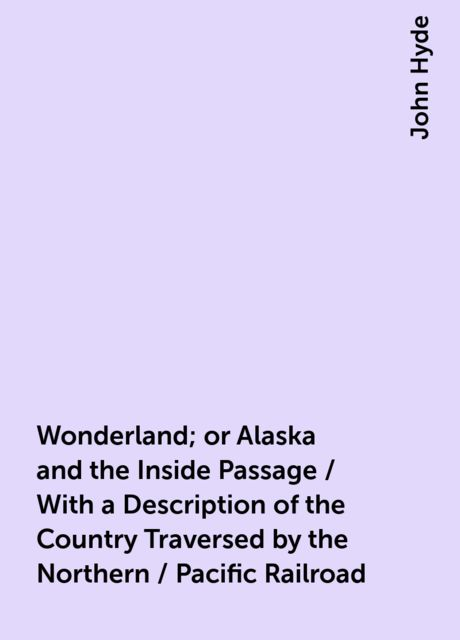 Wonderland; or Alaska and the Inside Passage / With a Description of the Country Traversed by the Northern / Pacific Railroad, John Hyde
