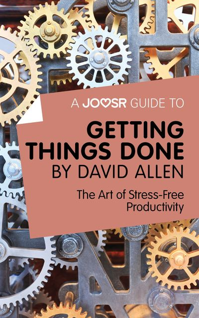 A Joosr Guide to Getting Things Done by David Allen, Joosr