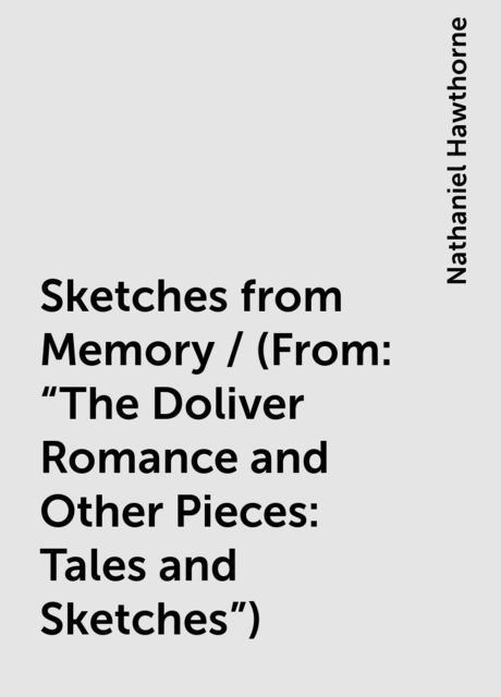 """Sketches from Memory / (From: """"The Doliver Romance and Other Pieces: Tales and Sketches""""), Nathaniel Hawthorne"""