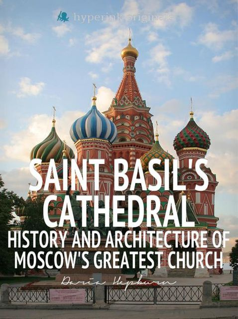 Saint Basil's Cathedral: History and Architecture of Moscow's Greatest Church, Daria Hepburn