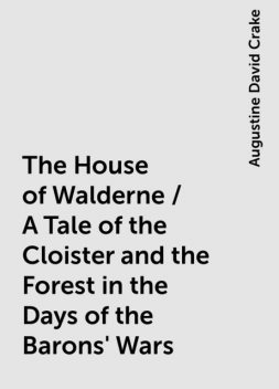 The House of Walderne / A Tale of the Cloister and the Forest in the Days of the Barons' Wars, Augustine David Crake