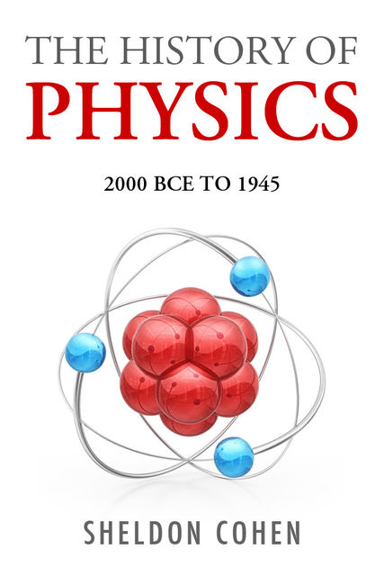 The History of Physics from 2000BCE to 1945, Sheldon Cohen