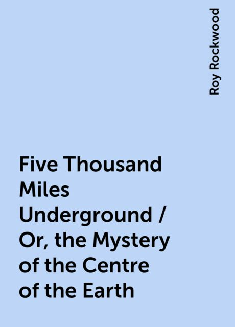 Five Thousand Miles Underground / Or, the Mystery of the Centre of the Earth, Roy Rockwood