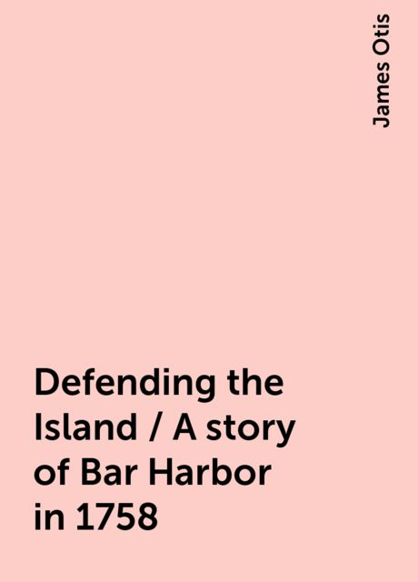 Defending the Island / A story of Bar Harbor in 1758, James Otis