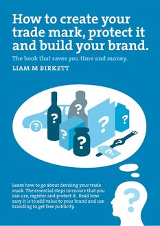 How to Create a Trade Mark, Protect It and Build Your Brand, Liam Birkett