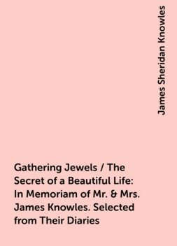 Gathering Jewels / The Secret of a Beautiful Life: In Memoriam of Mr. & Mrs. James Knowles. Selected from Their Diaries, James Sheridan Knowles