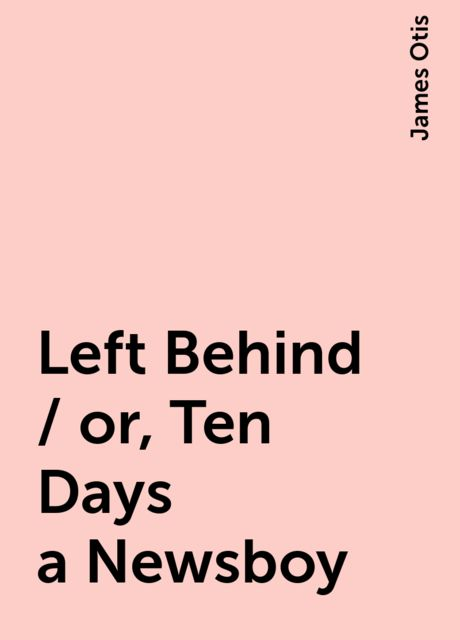 Left Behind / or, Ten Days a Newsboy, James Otis
