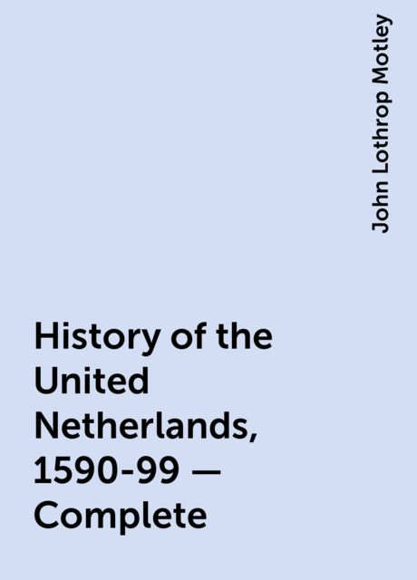 History of the United Netherlands, 1590-99 — Complete, John Lothrop Motley