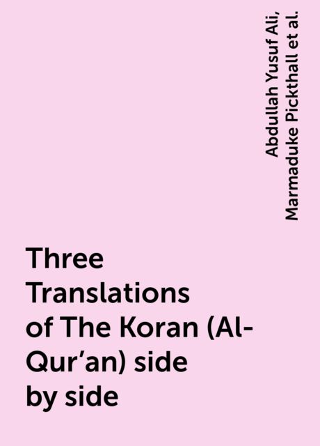 Three Translations of The Koran (Al-Qur'an) side by side, Abdullah Yusuf Ali, Marmaduke Pickthall, Mohammad Habib Shakir