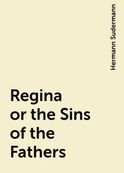 Regina or the Sins of the Fathers, Hermann Sudermann
