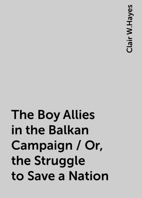The Boy Allies in the Balkan Campaign / Or, the Struggle to Save a Nation, Clair W.Hayes