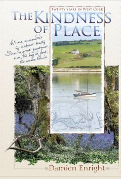 The Kindness of Place: 20 Years in West Cork, Damien Enright