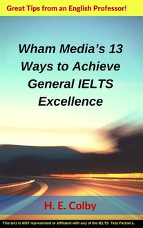 Wham Media's 13 Ways to Achieve General IELTS Excellence, H.E.Colby