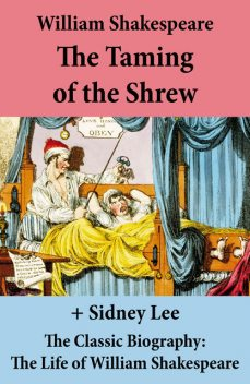 The Taming of the Shrew (The Unabridged Play) + The Classic Biography: The Life of William Shakespeare, William Shakespeare, Sidney Lee