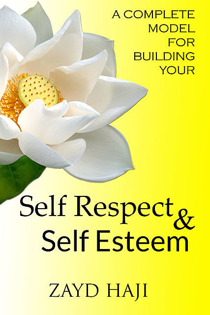 A Complete Model For Building Your Self Respect And Self Esteem, Zayd Haji