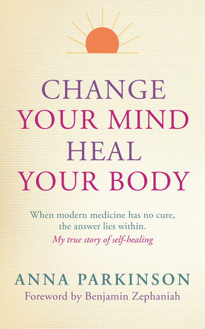 Change Your Mind, Heal Your Body: When Modern Medicine Has No Cure, The Answer Lies Within, Anna Parkinson