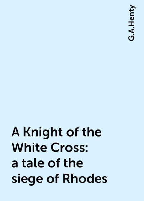 A Knight of the White Cross : a tale of the siege of Rhodes, G.A.Henty