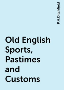 Old English Sports, Pastimes and Customs, P.H.Ditchfield