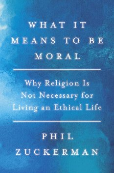 What It Means to Be Moral, Phil Zuckerman