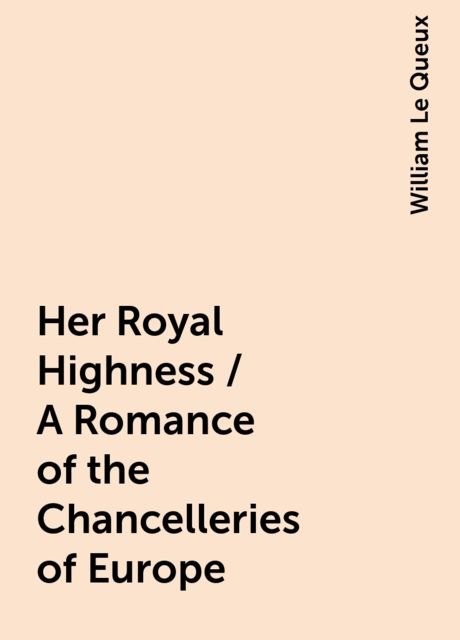 Her Royal Highness / A Romance of the Chancelleries of Europe, William Le Queux