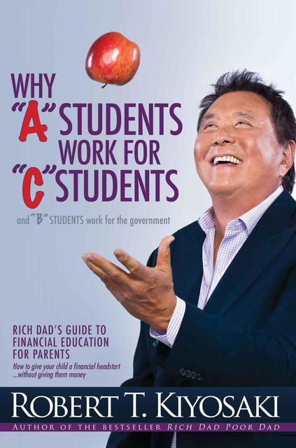 "Why ""A"" Students Work for ""C"" Students and Why ""B"" Students Work for the Government, Robert Kiyosaki"