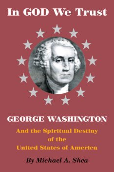 In GOD We Trust: George Washington and the Spiritual Destiny of the United States of America, Michael Shea