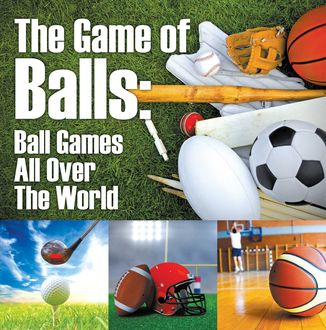 The Game of Balls: Ball Games All Over The World, Baby Professor