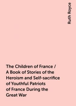 The Children of France / A Book of Stories of the Heroism and Self-sacrifice of Youthful Patriots of France During the Great War, Ruth Royce