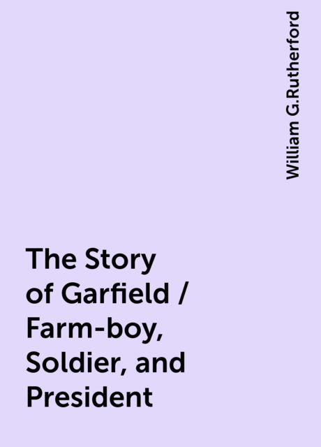 The Story of Garfield / Farm-boy, Soldier, and President, William G.Rutherford