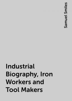 Industrial Biography, Iron Workers and Tool Makers, Samuel Smiles