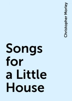 Songs for a Little House, Christopher Morley