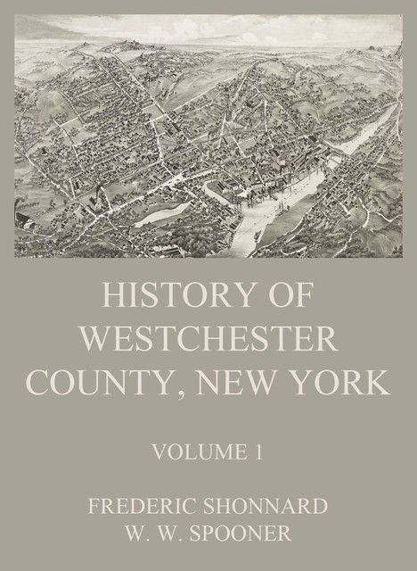History of Westchester County, New York, Volume 1, Frederic Shonnard, W.W. Spooner