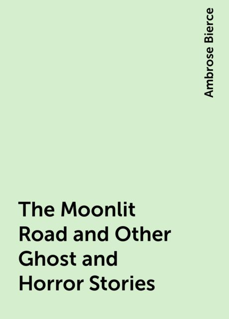 The Moonlit Road and Other Ghost and Horror Stories, Ambrose Bierce