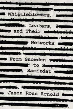 Whistleblowers, Leakers, and Their Networks, Jason Ross Arnold