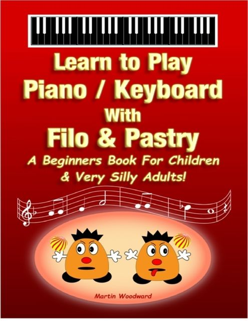 Learn to Play Piano / Keyboard with Filo & Pastry: A Beginners Book for Children & Very Silly Adults!, Martin Woodward