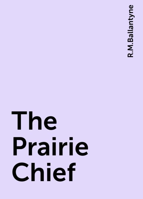 The Prairie Chief, R.M.Ballantyne