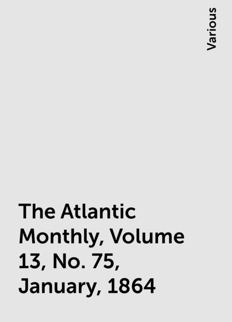 The Atlantic Monthly, Volume 13, No. 75, January, 1864, Various