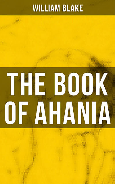 THE BOOK OF AHANIA, William Blake