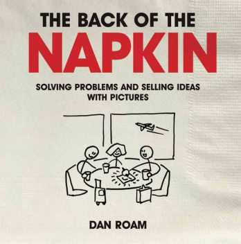 Back of The Napkin: Solving Problems and Selling Ideas with Pictures, Dan Roam