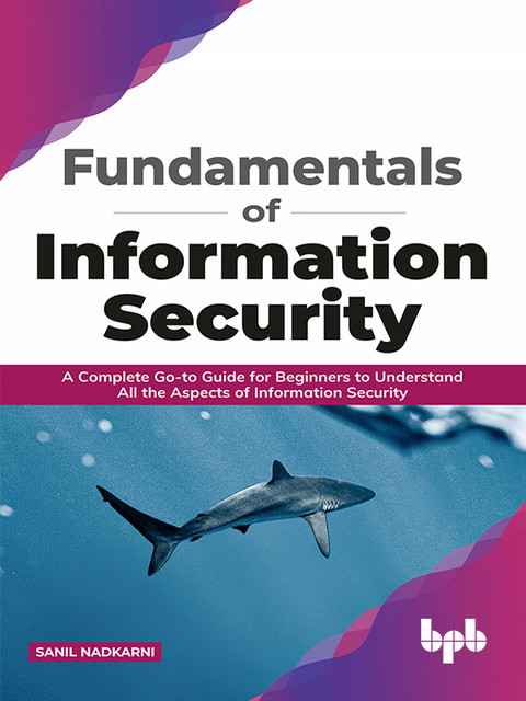 Fundamentals of Information Security: A Complete Go-to Guide for Beginners to Understand All the Aspects of Information Security (English Edition), Sanil Nadkarni