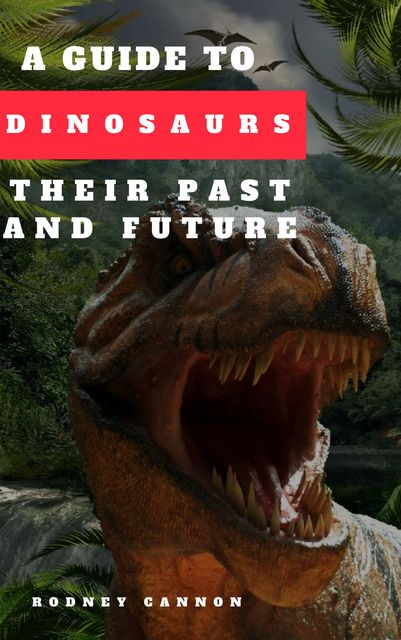 A Guide to Dinosaurs Their Past and Future, rodney cannon