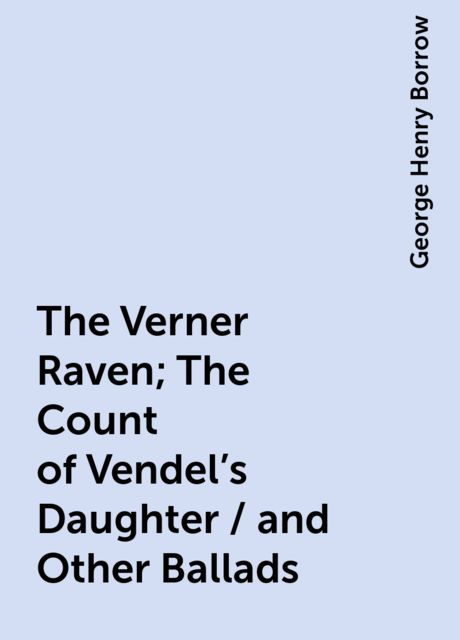 The Verner Raven; The Count of Vendel's Daughter / and Other Ballads, George Henry Borrow