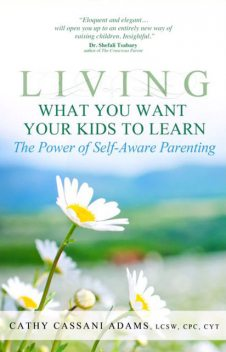 Living What You Want Your Kids to Learn: The Power of Self-Aware Parenting, Cathy Cassani Adams