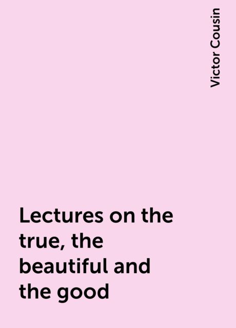 Lectures on the true, the beautiful and the good, Victor Cousin
