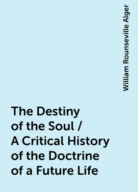 The Destiny of the Soul / A Critical History of the Doctrine of a Future Life, William Rounseville Alger