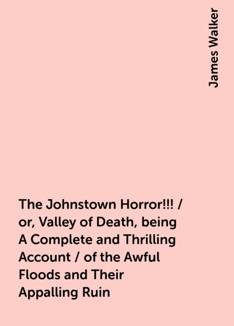 The Johnstown Horror!!! / or, Valley of Death, being A Complete and Thrilling Account / of the Awful Floods and Their Appalling Ruin, James Walker